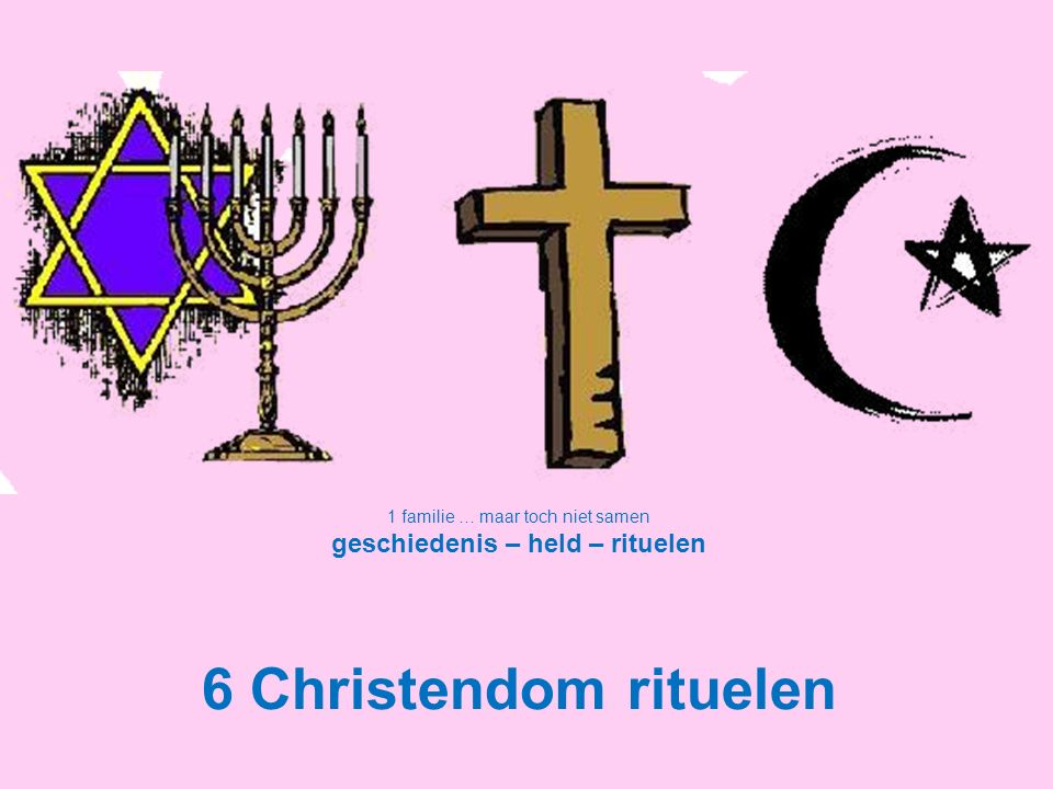 1 familie … maar toch niet samen geschiedenis – held – rituelen 6 Christendom rituelen