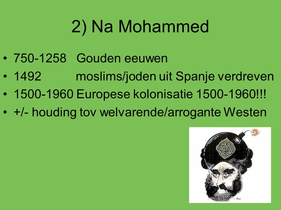 2) Na Mohammed 750-1258 Gouden eeuwen 1492 moslims/joden uit Spanje verdreven 1500-1960 Europese kolonisatie 1500-1960!!! +/- houding tov welvarende/a