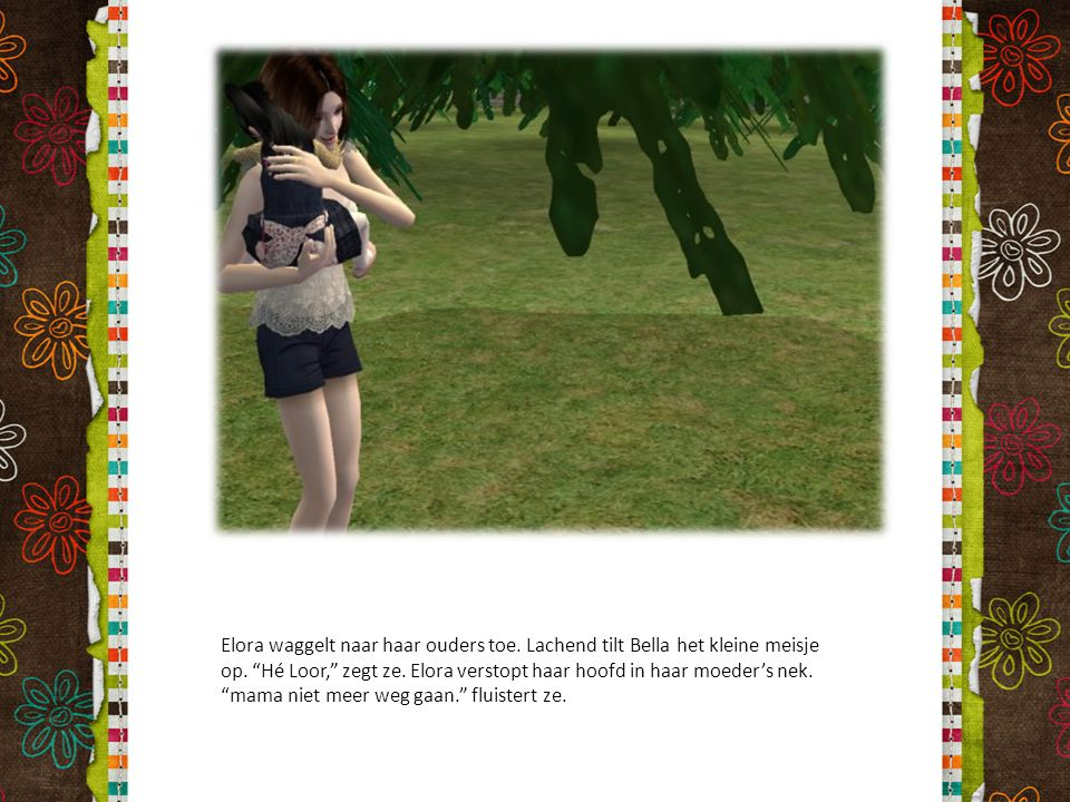 """Elora waggelt naar haar ouders toe. Lachend tilt Bella het kleine meisje op. """"Hé Loor,"""" zegt ze. Elora verstopt haar hoofd in haar moeder's nek. """"mama"""