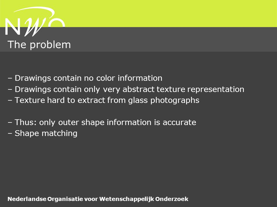 Nederlandse Organisatie voor Wetenschappelijk Onderzoek The problem –Drawings contain no color information –Drawings contain only very abstract texture representation –Texture hard to extract from glass photographs –Thus: only outer shape information is accurate –Shape matching