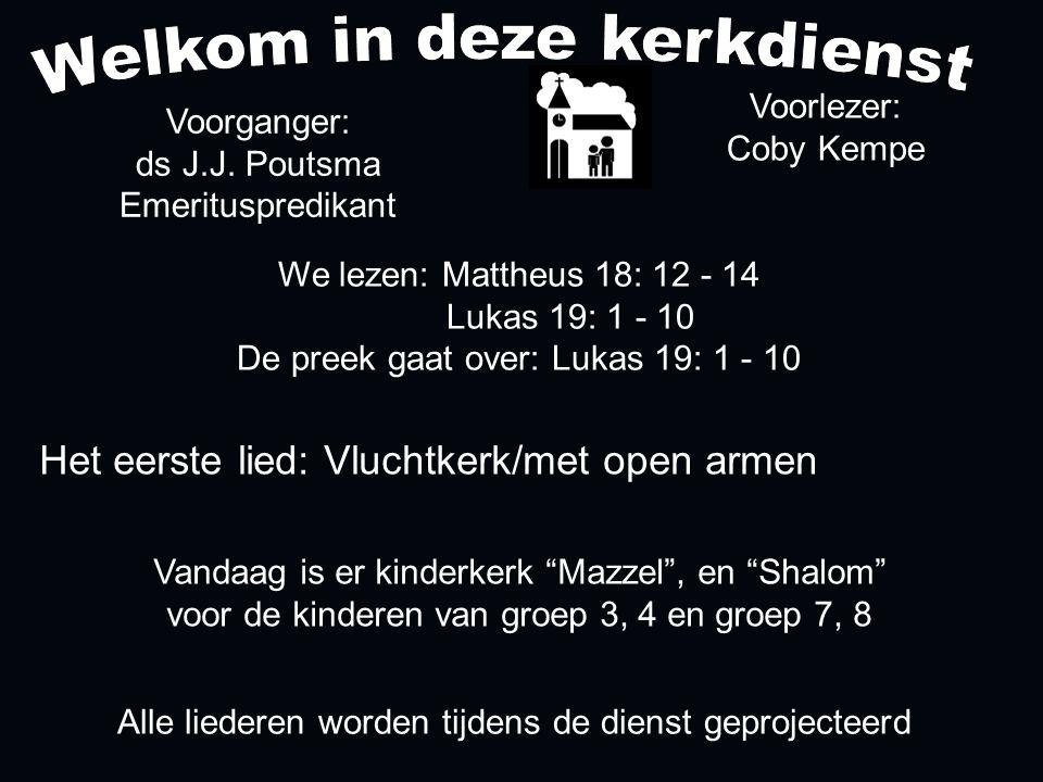 Alle liederen worden tijdens de dienst geprojecteerd Het eerste lied: Vluchtkerk/met open armen We lezen: Mattheus 18: 12 - 14 Lukas 19: 1 - 10 De preek gaat over: Lukas 19: 1 - 10 Voorlezer: Coby Kempe Voorganger: ds J.J.