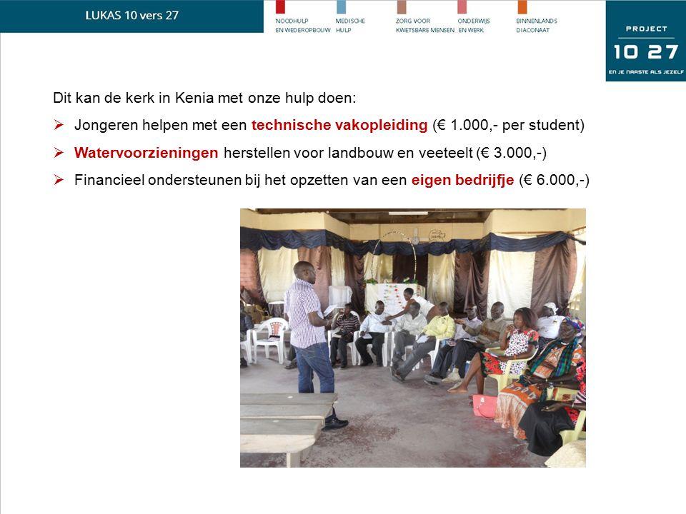 Dit kan de kerk in Kenia met onze hulp doen:  Jongeren helpen met een technische vakopleiding (€ 1.000,- per student)  Watervoorzieningen herstellen voor landbouw en veeteelt (€ 3.000,-)  Financieel ondersteunen bij het opzetten van een eigen bedrijfje (€ 6.000,-)