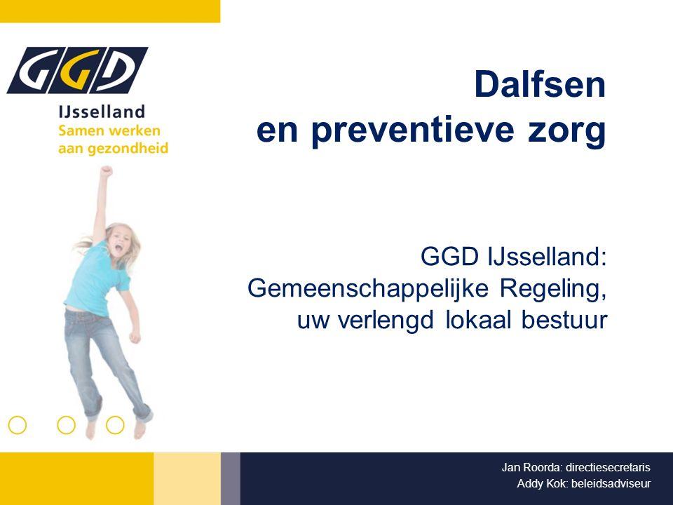 Dalfsen en preventieve zorg GGD IJsselland: Gemeenschappelijke Regeling, uw verlengd lokaal bestuur Jan Roorda: directiesecretaris Addy Kok: beleidsadviseur