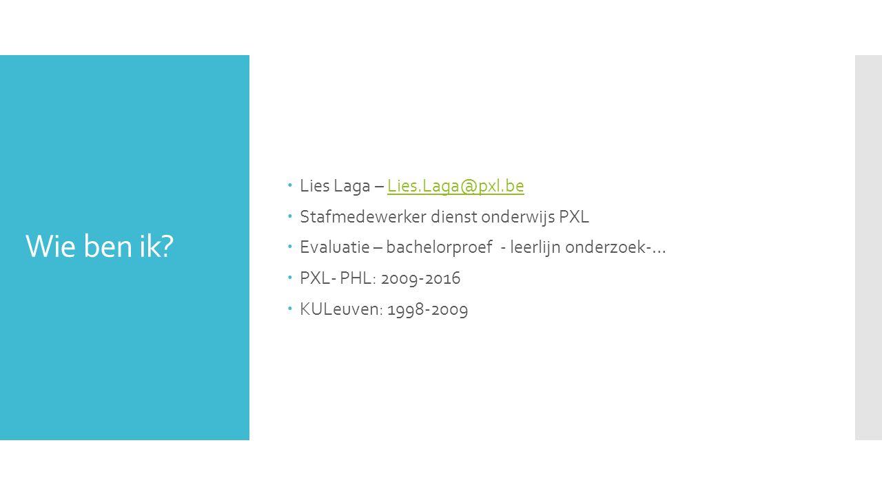 Wie ben ik?  Lies Laga – Lies.Laga@pxl.beLies.Laga@pxl.be  Stafmedewerker dienst onderwijs PXL  Evaluatie – bachelorproef - leerlijn onderzoek-… 