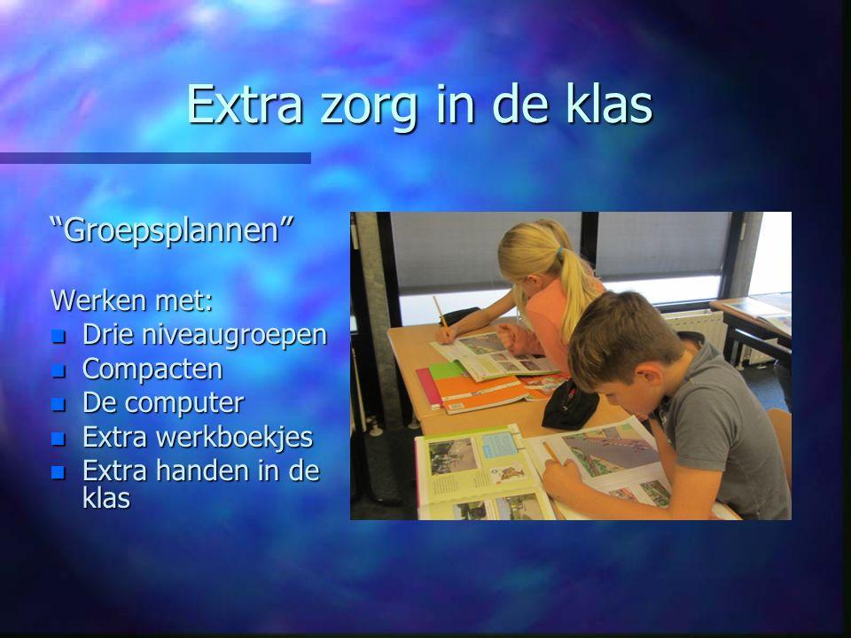 Extra zorg in de klas Groepsplannen Werken met: n Drie niveaugroepen n Compacten n De computer n Extra werkboekjes n Extra handen in de klas