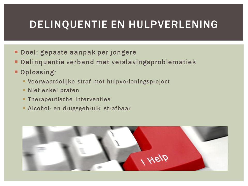  Doel: gepaste aanpak per jongere  Delinquentie verband met verslavingsproblematiek  Oplossing:  Voorwaardelijke straf met hulpverleningsproject 