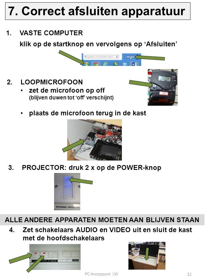 1.VASTE COMPUTER klik op de startknop en vervolgens op 'Afsluiten' 2.LOOPMICROFOON zet de microfoon op off (blijven duwen tot 'off' verschijnt) plaats de microfoon terug in de kast 3.PROJECTOR: druk 2 x op de POWER-knop ALLE ANDERE APPARATEN MOETEN AAN BLIJVEN STAAN 4.Zet schakelaars AUDIO en VIDEO uit en sluit de kast met de hoofdschakelaars 12 7.