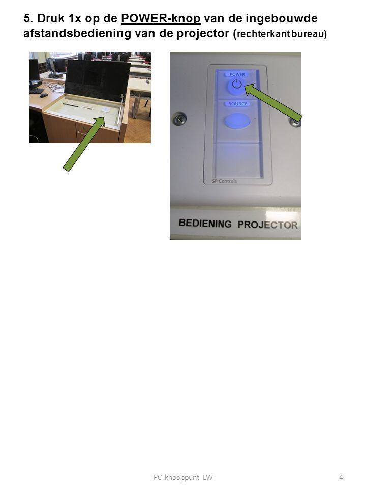 5. Druk 1x op de POWER-knop van de ingebouwde afstandsbediening van de projector ( rechterkant bureau) PC-knooppunt LW4