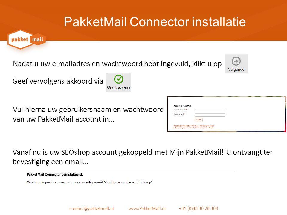 PakketMail Connector installatie contact@pakketmail.nl www.PakketMail.nl +31 (0)43 30 20 300 Nadat u uw e-mailadres en wachtwoord hebt ingevuld, klikt u op Vul hierna uw gebruikersnaam en wachtwoord van uw PakketMail account in… Geef vervolgens akkoord via Vanaf nu is uw SEOshop account gekoppeld met Mijn PakketMail.