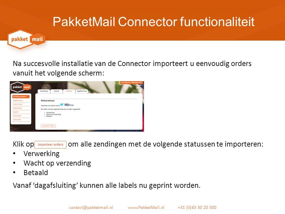 PakketMail Connector functionaliteit contact@pakketmail.nl www.PakketMail.nl +31 (0)43 30 20 300 Na succesvolle installatie van de Connector importeert u eenvoudig orders vanuit het volgende scherm: Klik op om alle zendingen met de volgende statussen te importeren: Verwerking Wacht op verzending Betaald Vanaf 'dagafsluiting' kunnen alle labels nu geprint worden.