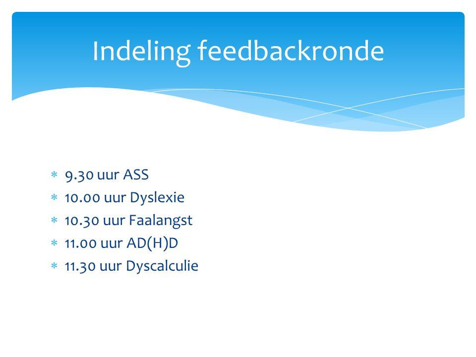  9.30 uur ASS  10.00 uur Dyslexie  10.30 uur Faalangst  11.00 uur AD(H)D  11.30 uur Dyscalculie Indeling feedbackronde
