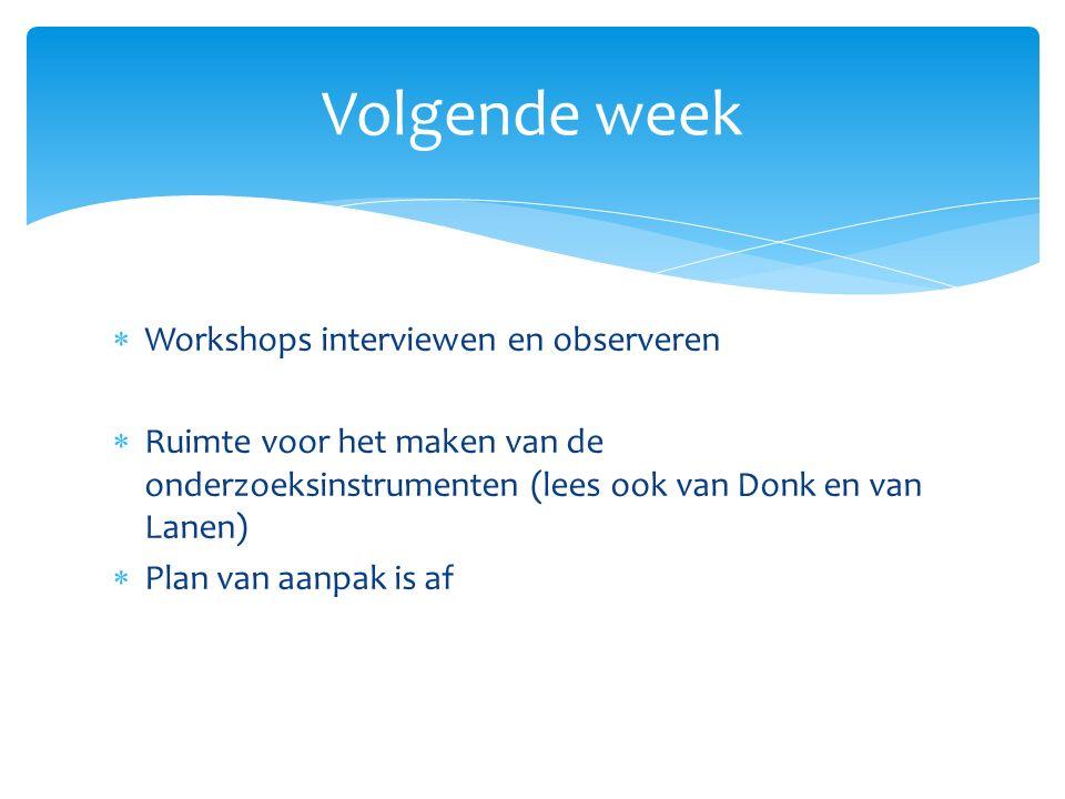  Workshops interviewen en observeren  Ruimte voor het maken van de onderzoeksinstrumenten (lees ook van Donk en van Lanen)  Plan van aanpak is af Volgende week