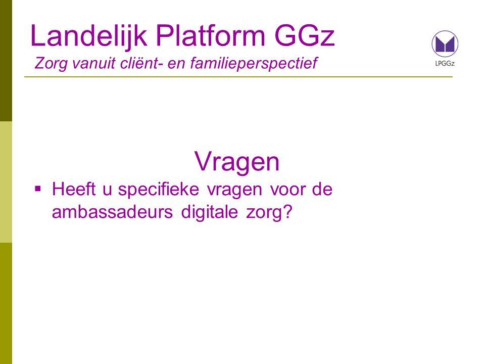 Landelijk Platform GGz Zorg vanuit cliënt- en familieperspectief Vragen  Heeft u specifieke vragen voor de ambassadeurs digitale zorg