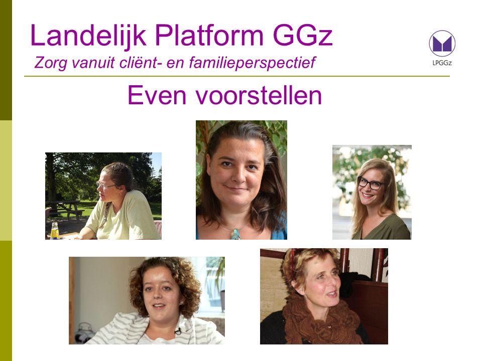 Landelijk Platform GGz Zorg vanuit cliënt- en familieperspectief Wie zijn jullie.