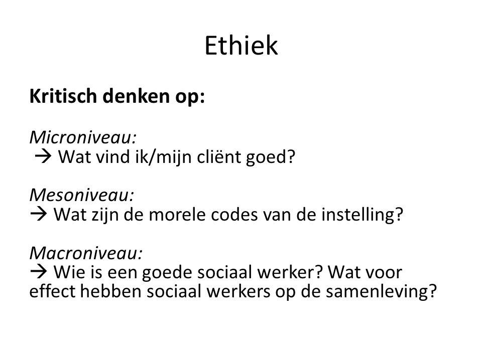 Ethiek Kritisch denken op: Microniveau:  Wat vind ik/mijn cliënt goed? Mesoniveau:  Wat zijn de morele codes van de instelling? Macroniveau:  Wie i