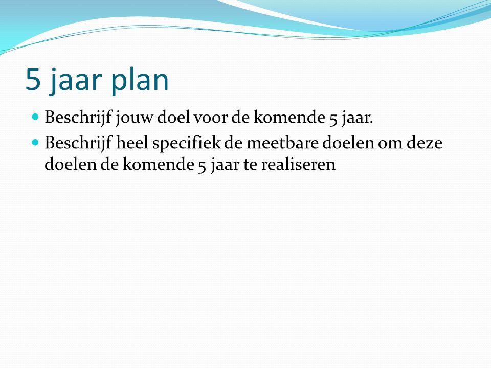 5 jaar plan Beschrijf jouw doel voor de komende 5 jaar. Beschrijf heel specifiek de meetbare doelen om deze doelen de komende 5 jaar te realiseren