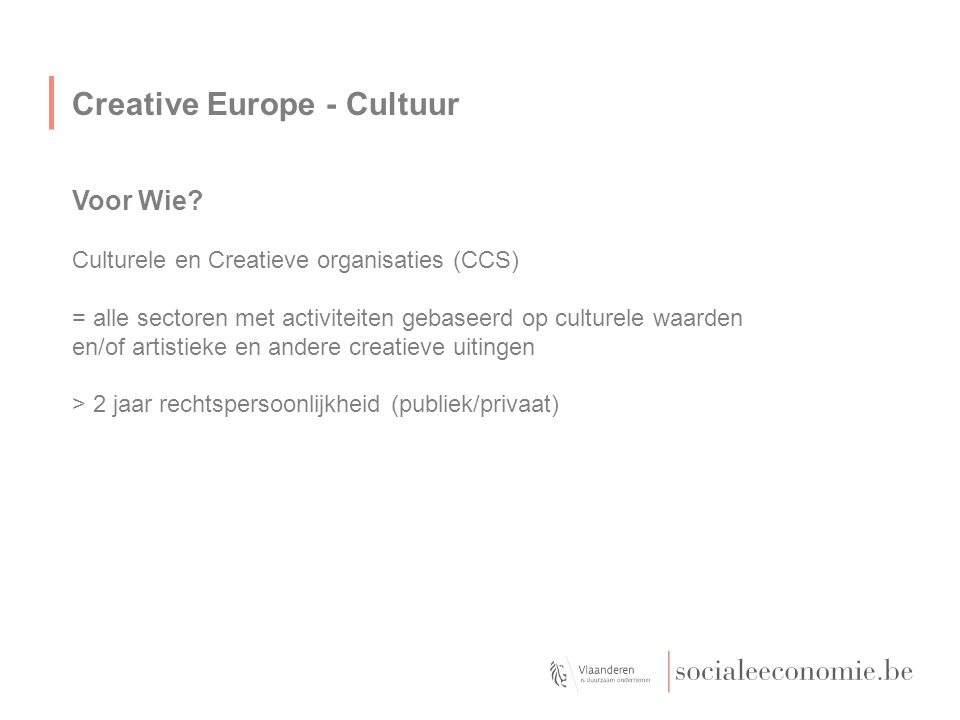 Creative Europe - Cultuur Voor Wie? Culturele en Creatieve organisaties (CCS) = alle sectoren met activiteiten gebaseerd op culturele waarden en/of ar