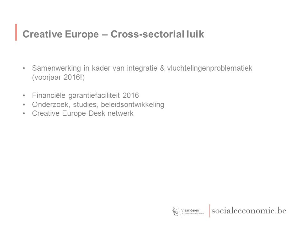 Creative Europe – Cross-sectorial luik Samenwerking in kader van integratie & vluchtelingenproblematiek (voorjaar 2016!) Financiële garantiefaciliteit 2016 Onderzoek, studies, beleidsontwikkeling Creative Europe Desk netwerk