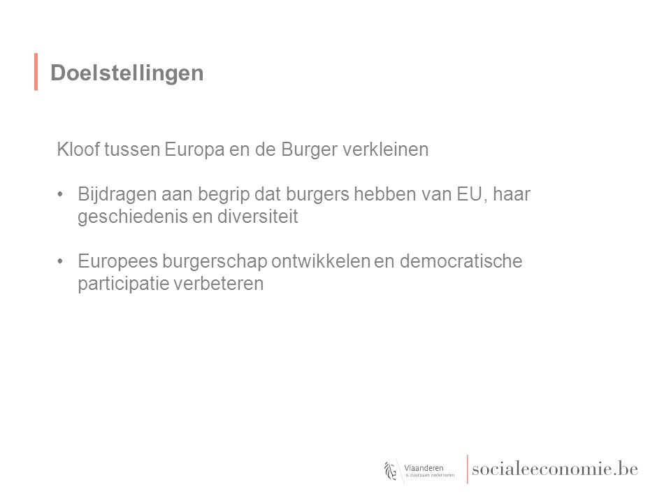 Doelstellingen Kloof tussen Europa en de Burger verkleinen Bijdragen aan begrip dat burgers hebben van EU, haar geschiedenis en diversiteit Europees burgerschap ontwikkelen en democratische participatie verbeteren