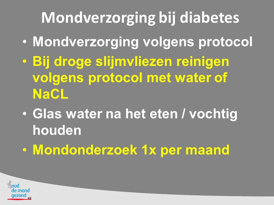 Mondverzorging bij diabetes Mondverzorging volgens protocol Bij droge slijmvliezen reinigen volgens protocol met water of NaCL Glas water na het eten / vochtig houden Mondonderzoek 1x per maand
