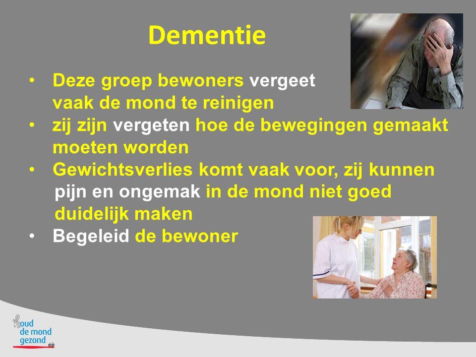 Dementie Deze groep bewoners vergeet vaak de mond te reinigen zij zijn vergeten hoe de bewegingen gemaakt moeten worden Gewichtsverlies komt vaak voor, zij kunnen pijn en ongemak in de mond niet goed duidelijk maken Begeleid de bewoner