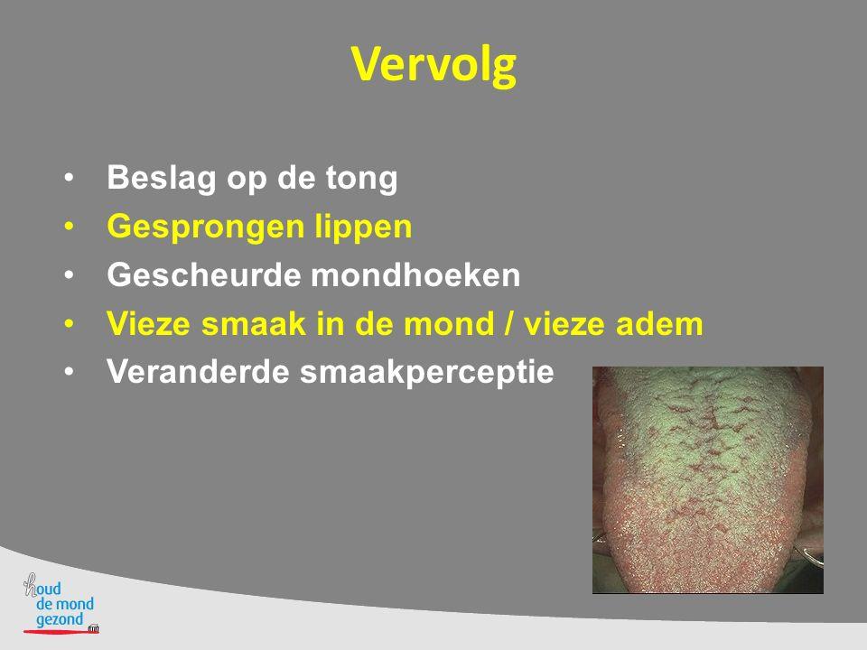 Vervolg Beslag op de tong Gesprongen lippen Gescheurde mondhoeken Vieze smaak in de mond / vieze adem Veranderde smaakperceptie