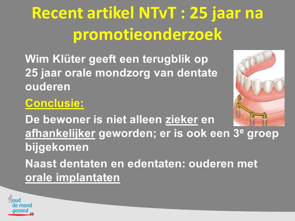 Recent artikel NTvT : 25 jaar na promotieonderzoek Wim Klüter geeft een terugblik op 25 jaar orale mondzorg van dentate ouderen Conclusie: De bewoner is niet alleen zieker en afhankelijker geworden; er is ook een 3 e groep bijgekomen Naast dentaten en edentaten: ouderen met orale implantaten