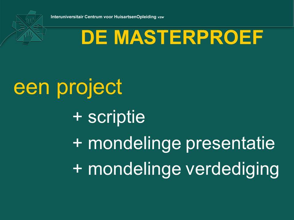 DE MASTERPROEF een project + scriptie + mondelinge presentatie + mondelinge verdediging