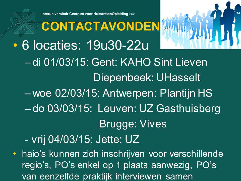 CONTACTAVONDEN 6 locaties: 19u30-22u –di 01/03/15: Gent: KAHO Sint Lieven Diepenbeek: UHasselt –woe 02/03/15: Antwerpen: Plantijn HS –do 03/03/15: Leuven: UZ Gasthuisberg Brugge: Vives - vrij 04/03/15: Jette: UZ haio's kunnen zich inschrijven voor verschillende regio's, PO's enkel op 1 plaats aanwezig, PO's van eenzelfde praktijk interviewen samen