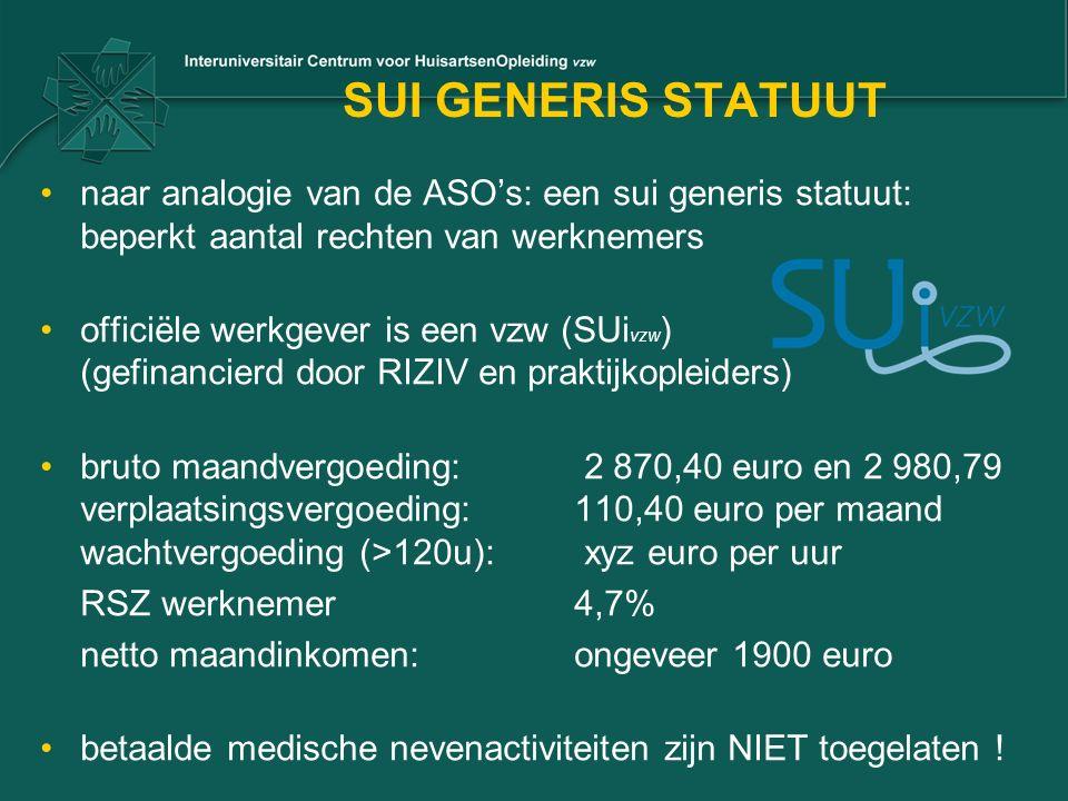 SUI GENERIS STATUUT naar analogie van de ASO's: een sui generis statuut: beperkt aantal rechten van werknemers officiële werkgever is een vzw (SUi vzw ) (gefinancierd door RIZIV en praktijkopleiders) bruto maandvergoeding: 2 870,40 euro en 2 980,79 verplaatsingsvergoeding:110,40 euro per maand wachtvergoeding (>120u): xyz euro per uur RSZ werknemer4,7% netto maandinkomen:ongeveer 1900 euro betaalde medische nevenactiviteiten zijn NIET toegelaten !