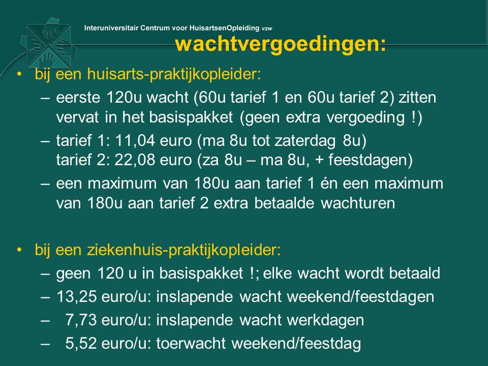 wachtvergoedingen: bij een huisarts-praktijkopleider: –eerste 120u wacht (60u tarief 1 en 60u tarief 2) zitten vervat in het basispakket (geen extra vergoeding !) –tarief 1: 11,04 euro (ma 8u tot zaterdag 8u) tarief 2: 22,08 euro (za 8u – ma 8u, + feestdagen) –een maximum van 180u aan tarief 1 én een maximum van 180u aan tarief 2 extra betaalde wachturen bij een ziekenhuis-praktijkopleider: –geen 120 u in basispakket !; elke wacht wordt betaald –13,25 euro/u: inslapende wacht weekend/feestdagen – 7,73 euro/u: inslapende wacht werkdagen – 5,52 euro/u: toerwacht weekend/feestdag