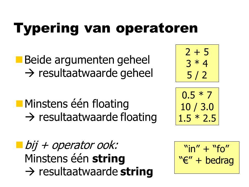 Typering van operatoren nBeide argumenten geheel  resultaatwaarde geheel 2 + 5 3 * 4 5 / 2 0.5 * 7 10 / 3.0 1.5 * 2.5 nMinstens één floating  resultaatwaarde floating in + fo € + bedrag nbij + operator ook: Minstens één string  resultaatwaarde string