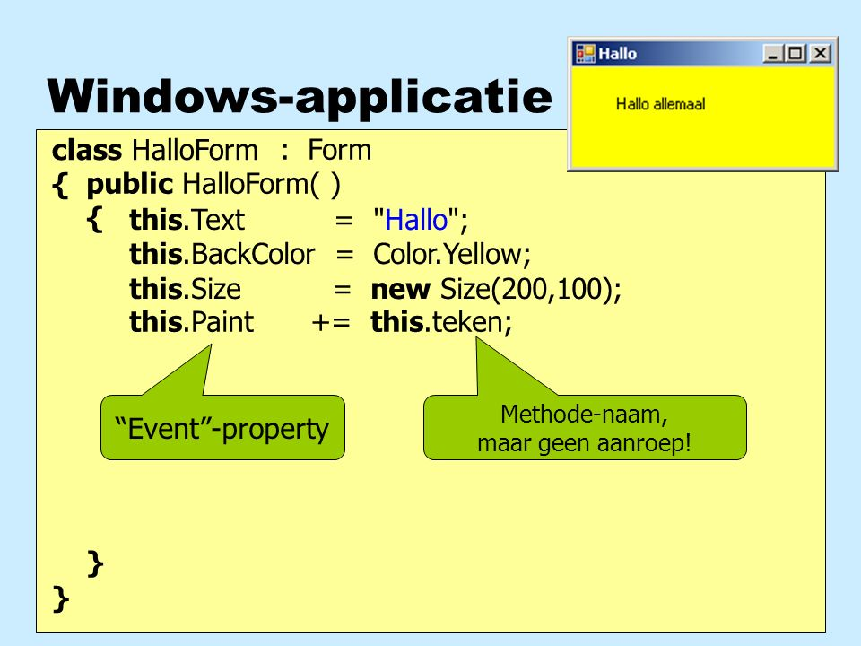 Windows-applicatie class HalloForm { } : Form public HalloForm( ) { } this.Text = Hallo ; this.BackColor = Color.Yellow; this.Size = new Size(200,100); this.Paint += this.teken; Event -property Methode-naam, maar geen aanroep!