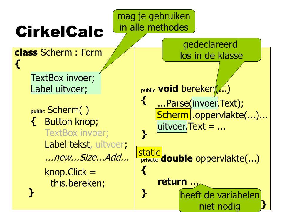 CirkelCalc class Scherm : Form { } private double oppervlakte(...) { } }...Parse(invoer.Text); uitvoer.Text =.........this.oppervlakte(...)... return.