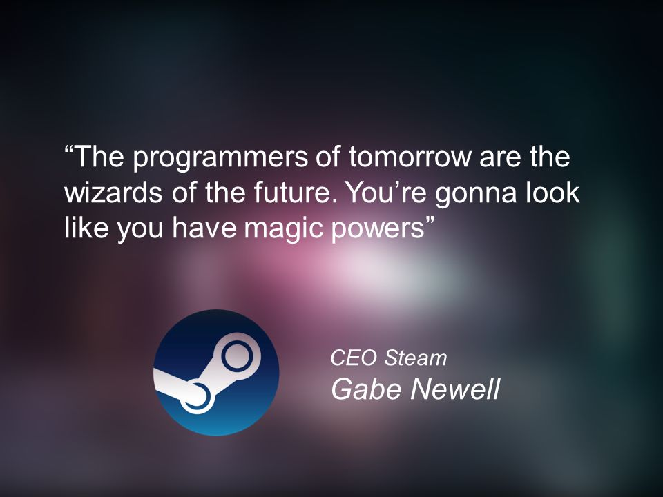 """The programmers of tomorrow are the wizards of the future. You're gonna look like you have magic powers"" CEO Steam Gabe Newell"