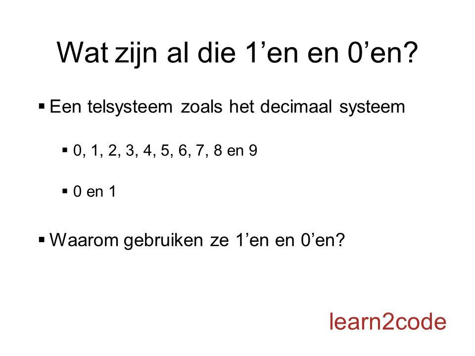 Wat zijn al die 1'en en 0'en?  Een telsysteem zoals het decimaal systeem  0, 1, 2, 3, 4, 5, 6, 7, 8 en 9  0 en 1  Waarom gebruiken ze 1'en en 0'en