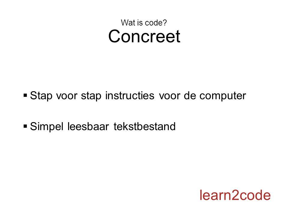 Wat is code? Concreet  Stap voor stap instructies voor de computer  Simpel leesbaar tekstbestand learn2code