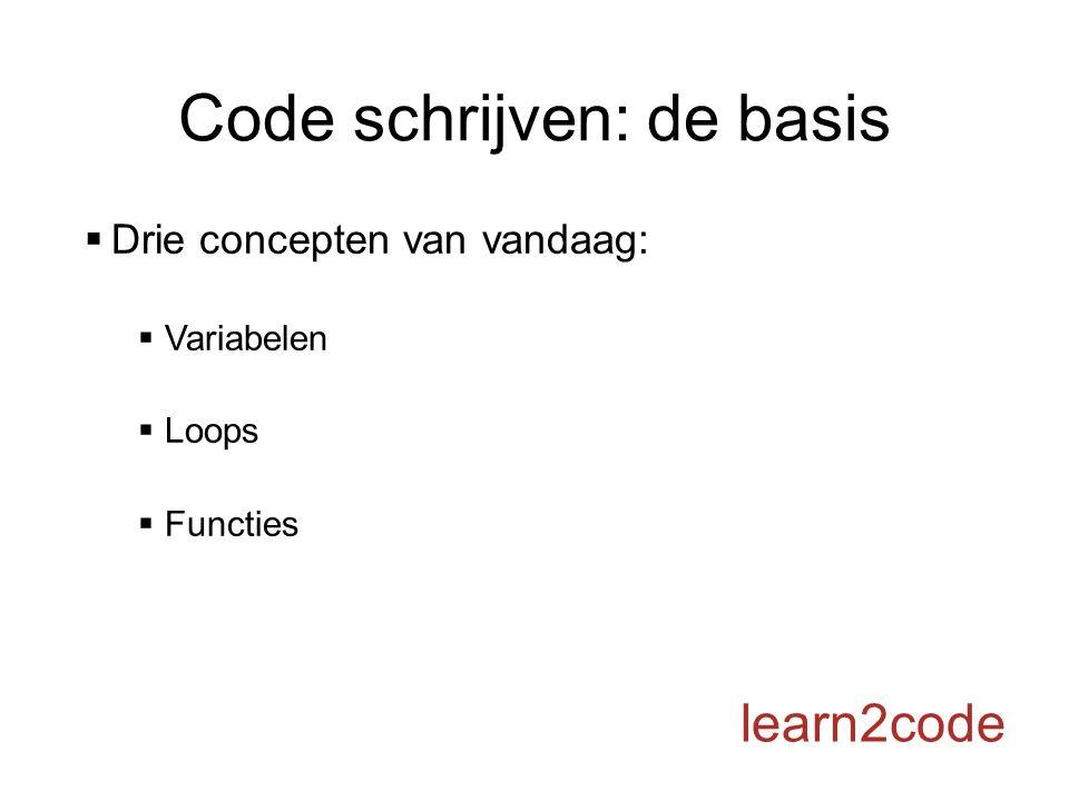 Code schrijven: de basis  Drie concepten van vandaag:  Variabelen  Loops  Functies learn2code