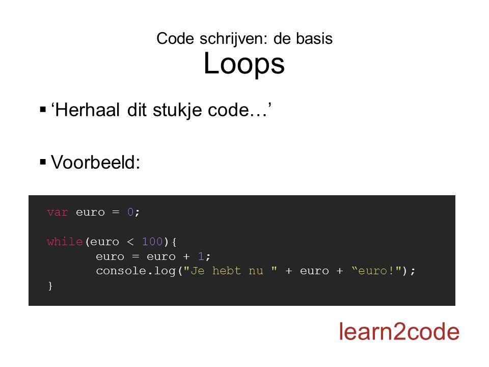 Code schrijven: de basis Loops learn2code  'Herhaal dit stukje code…'  Voorbeeld: var euro = 0; while(euro < 100){ euro = euro + 1; console.log( Je hebt nu + euro + euro! ); }