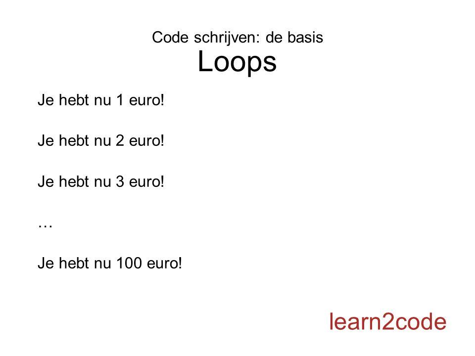 Code schrijven: de basis Loops learn2code Je hebt nu 1 euro! Je hebt nu 2 euro! Je hebt nu 3 euro! … Je hebt nu 100 euro!