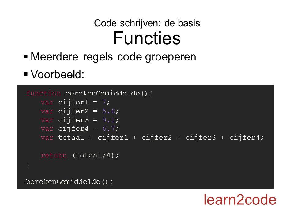 Code schrijven: de basis Functies learn2code  Meerdere regels code groeperen  Voorbeeld: function berekenGemiddelde(){ var cijfer1 = 7; var cijfer2 = 5.6; var cijfer3 = 9.1; var cijfer4 = 6.7; var totaal = cijfer1 + cijfer2 + cijfer3 + cijfer4; return (totaal/4); } berekenGemiddelde();