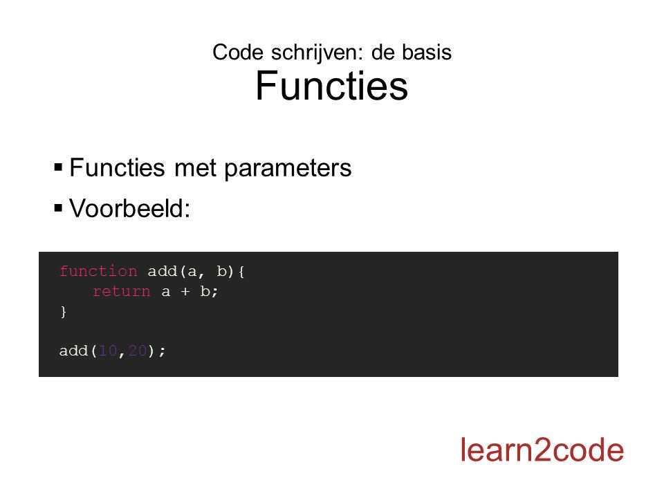 Code schrijven: de basis Functies learn2code  Functies met parameters  Voorbeeld: function add(a, b){ return a + b; } add(10,20);