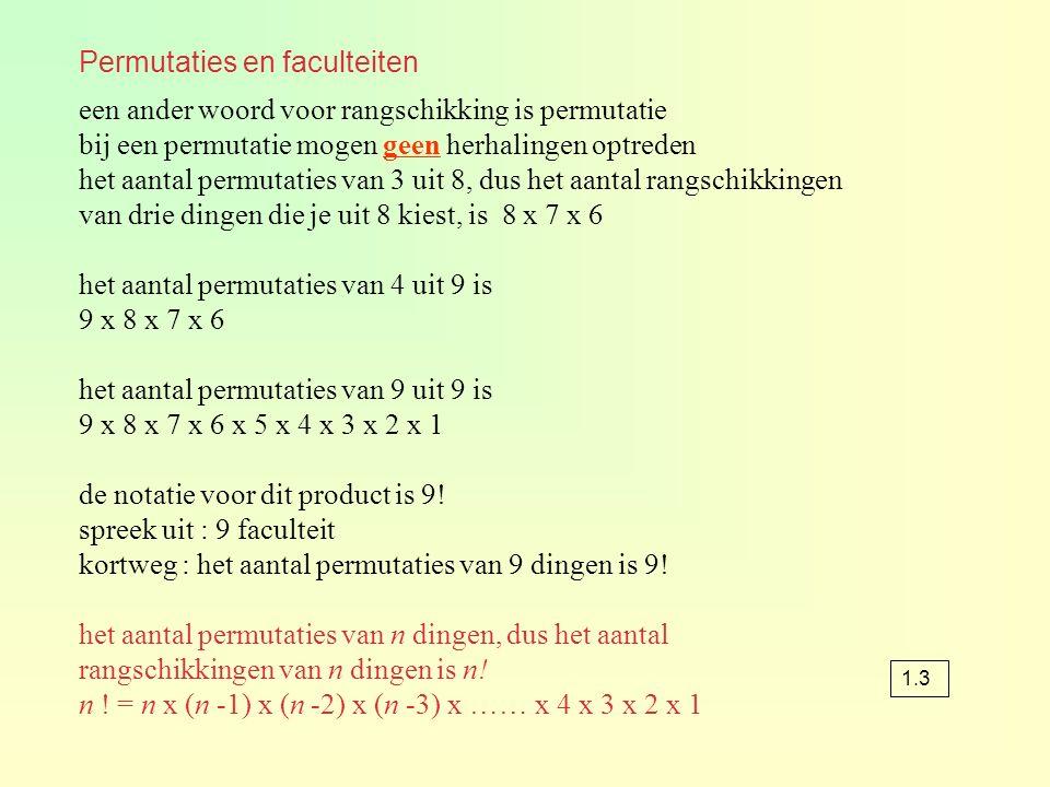 Permutaties en faculteiten een ander woord voor rangschikking is permutatie bij een permutatie mogen geen herhalingen optreden het aantal permutaties van 3 uit 8, dus het aantal rangschikkingen van drie dingen die je uit 8 kiest, is 8 x 7 x 6 het aantal permutaties van 4 uit 9 is 9 x 8 x 7 x 6 het aantal permutaties van 9 uit 9 is 9 x 8 x 7 x 6 x 5 x 4 x 3 x 2 x 1 de notatie voor dit product is 9.