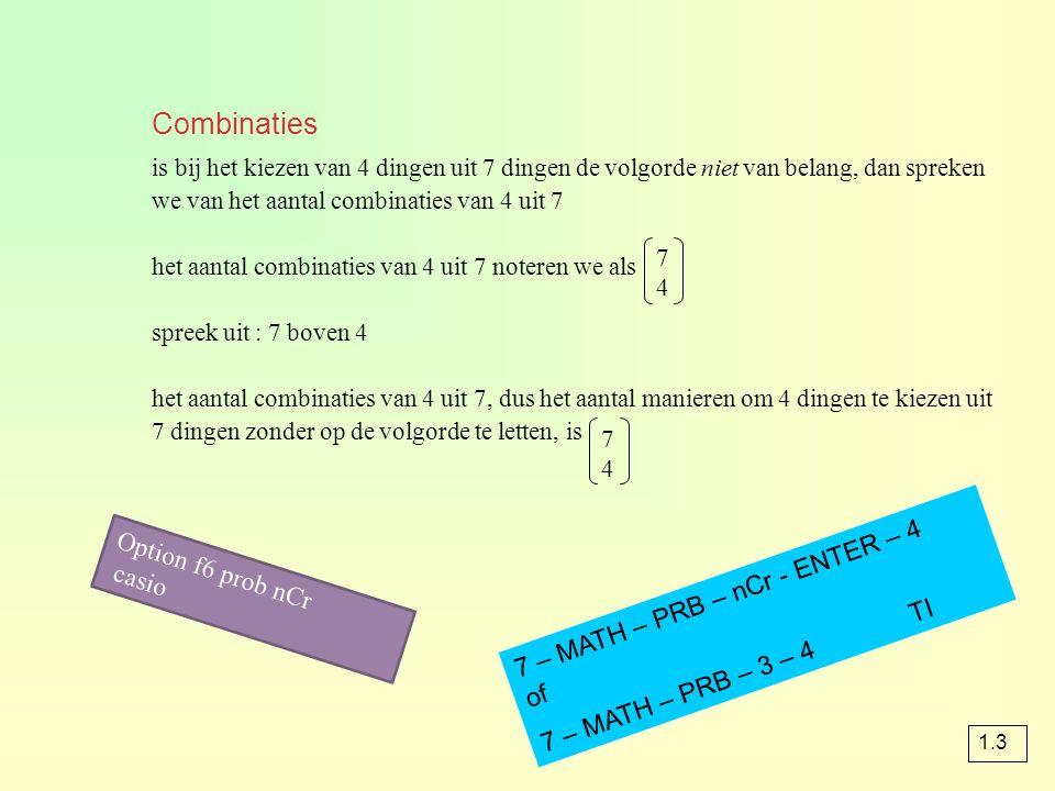 Combinaties is bij het kiezen van 4 dingen uit 7 dingen de volgorde niet van belang, dan spreken we van het aantal combinaties van 4 uit 7 het aantal combinaties van 4 uit 7 noteren we als spreek uit : 7 boven 4 het aantal combinaties van 4 uit 7, dus het aantal manieren om 4 dingen te kiezen uit 7 dingen zonder op de volgorde te letten, is 7474 7474 1.3 7 – MATH – PRB – nCr - ENTER – 4 of 7 – MATH – PRB – 3 – 4 TI Option f6 prob nCr casio
