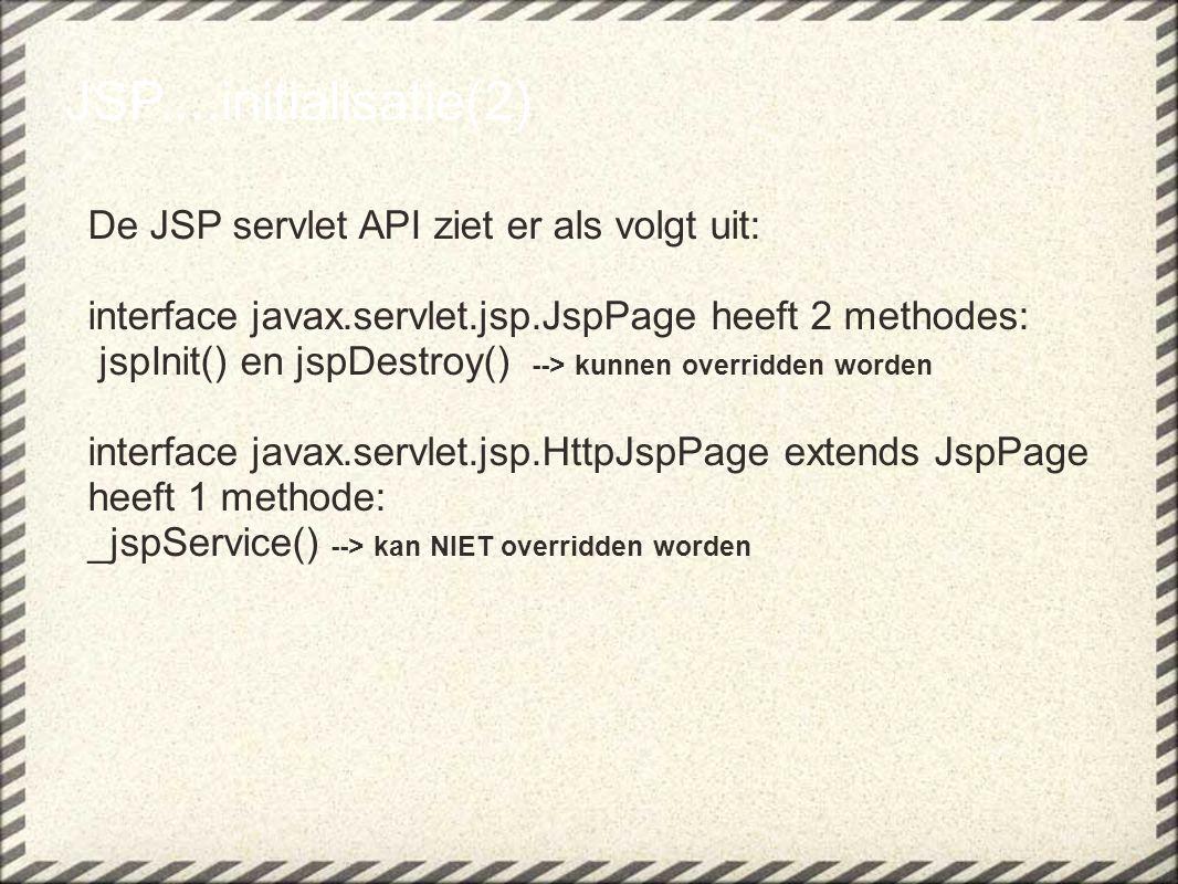 JSP....initialisatie(2) De JSP servlet API ziet er als volgt uit: interface javax.servlet.jsp.JspPage heeft 2 methodes: jspInit() en jspDestroy() --> kunnen overridden worden interface javax.servlet.jsp.HttpJspPage extends JspPage heeft 1 methode: _jspService() --> kan NIET overridden worden