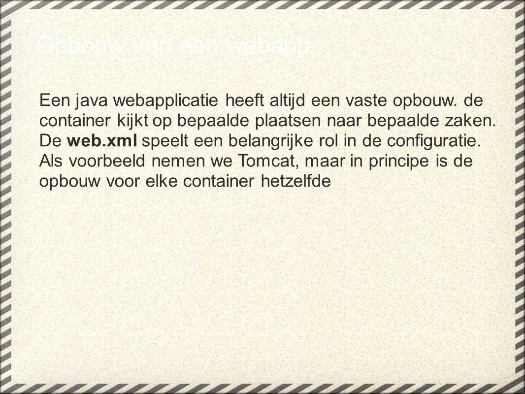 Opbouw van een webapp Een java webapplicatie heeft altijd een vaste opbouw.