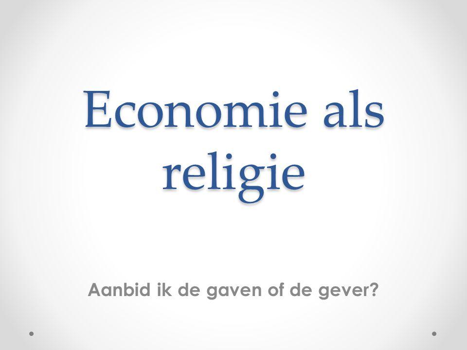 Economie als religie Aanbid ik de gaven of de gever