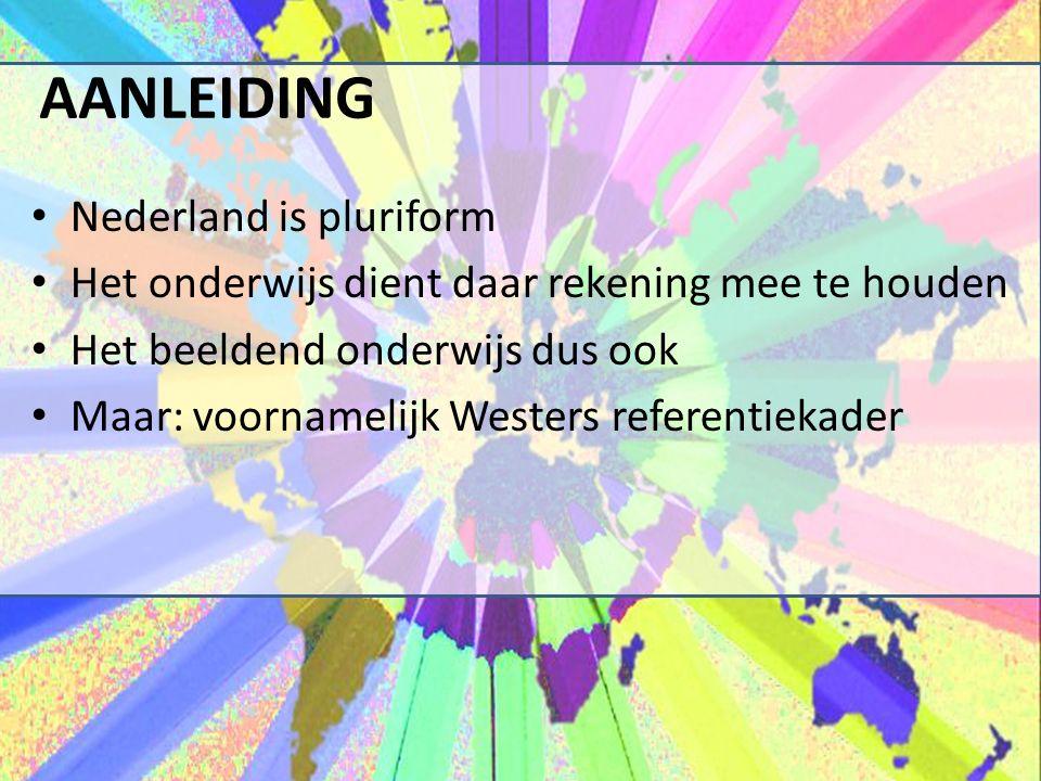 AANLEIDING Nederland is pluriform Het onderwijs dient daar rekening mee te houden Het beeldend onderwijs dus ook Maar: voornamelijk Westers referentiekader