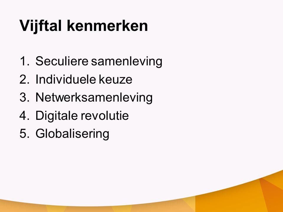 Vijftal kenmerken 1.Seculiere samenleving 2.Individuele keuze 3.Netwerksamenleving 4.Digitale revolutie 5.Globalisering