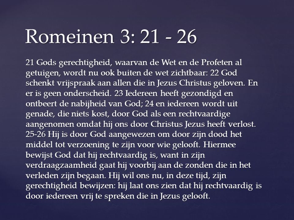 21 Gods gerechtigheid, waarvan de Wet en de Profeten al getuigen, wordt nu ook buiten de wet zichtbaar: 22 God schenkt vrijspraak aan allen die in Jezus Christus geloven.